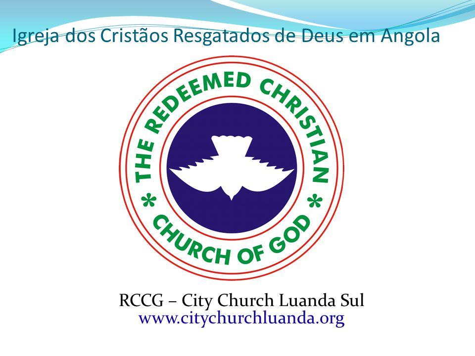 Igreja dos Cristãos Resgatados de Deus em Angola RCCG – City Church Luanda Sul www.citychurchluanda.org