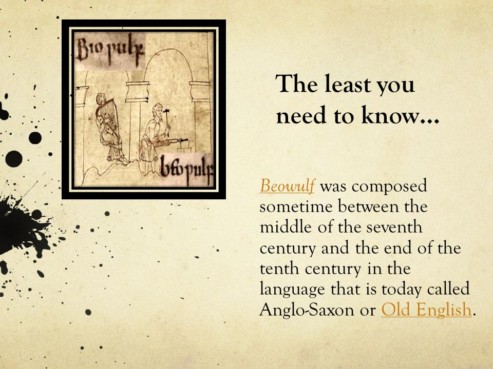 The least you need to know… BeowulfBeowulf was composed sometime between the middle of the seventh century and the end of the tenth century in the language that is today called Anglo-Saxon or Old English.Old English