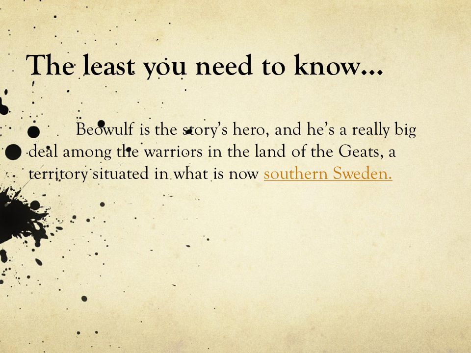 The least you need to know… Beowulf is the story's hero, and he's a really big deal among the warriors in the land of the Geats, a territory situated in what is now southern Sweden.southern Sweden.