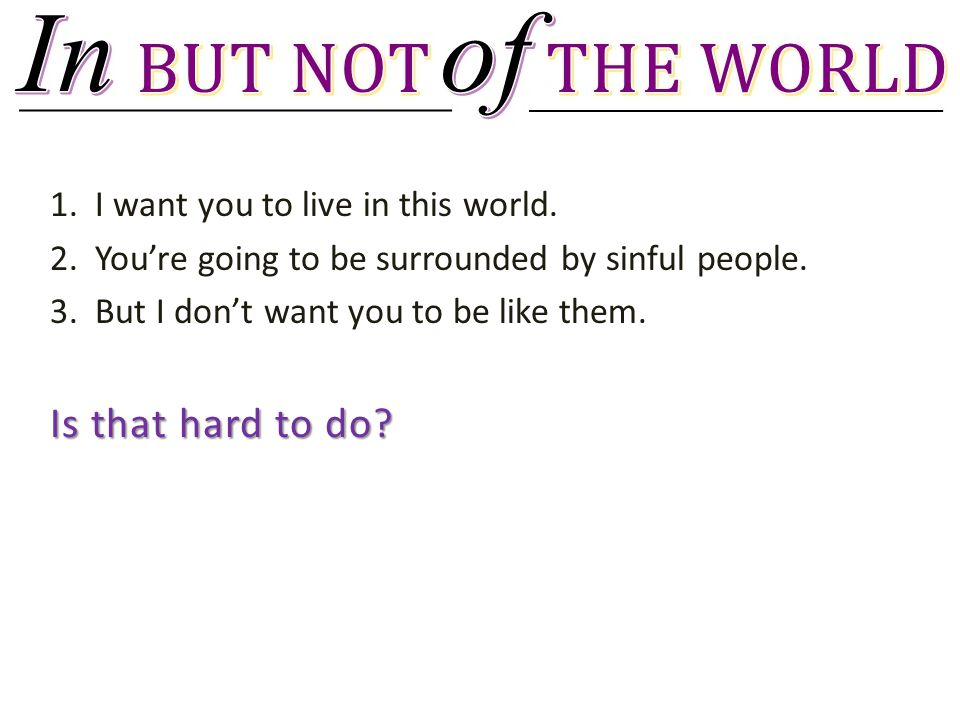 1. I want you to live in this world. 2. You're going to be surrounded by sinful people.