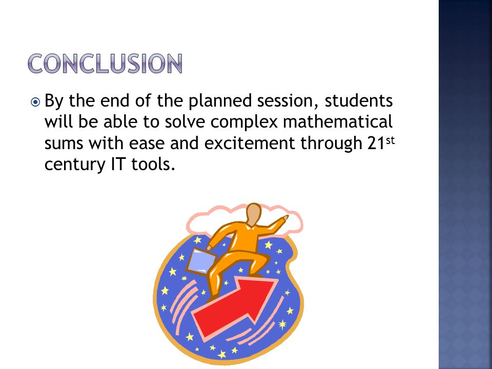  By the end of the planned session, students will be able to solve complex mathematical sums with ease and excitement through 21 st century IT tools.
