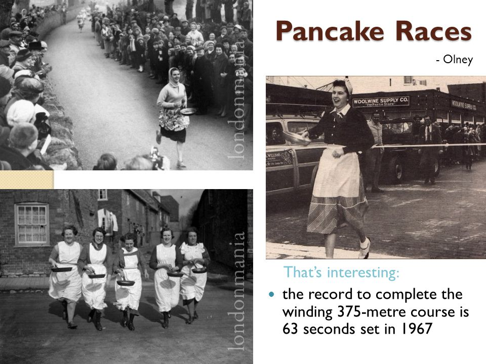 Pancake Races That's interesting: the record to complete the winding 375-metre course is 63 seconds set in 1967 - Olney