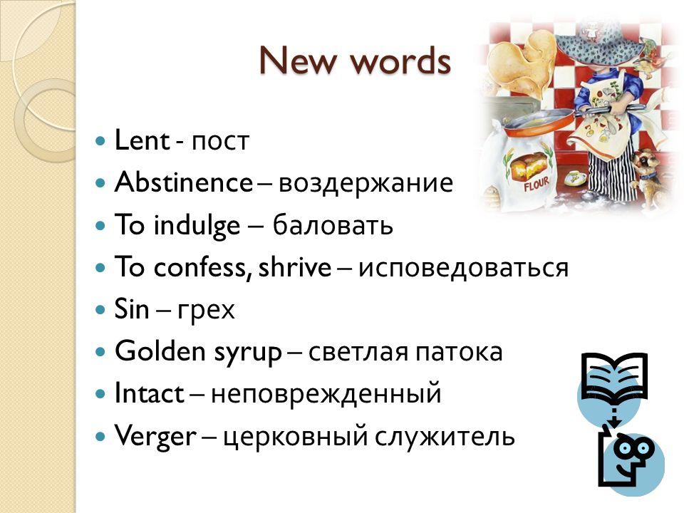 New words Lent - пост Abstinence – воздержание To indulge – баловать To confess, shrive – исповедоваться Sin – грех Golden syrup – светлая патока Intact – неповрежденный Verger – церковный служитель