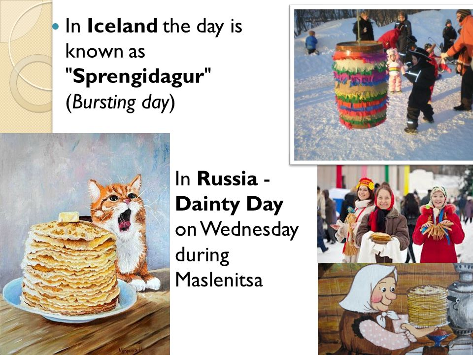 In Iceland the day is known as Sprengidagur (Bursting day) In Russia - Dainty Day on Wednesday during Maslenitsa