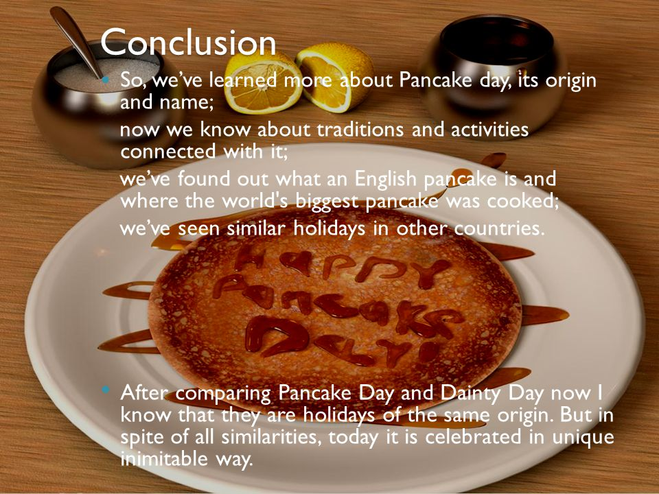 Conclusion So, we've learned more about Pancake day, its origin and name; now we know about traditions and activities connected with it; we've found out what an English pancake is and where the world s biggest pancake was cooked; we've seen similar holidays in other countries.