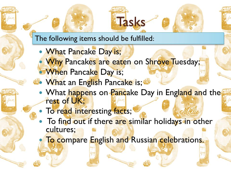 Tasks What Pancake Day is; Why Pancakes are eaten on Shrove Tuesday; When Pancake Day is; What an English Pancake is; What happens on Pancake Day in England and the rest of UK; To read interesting facts; To find out if there are similar holidays in other cultures; To compare English and Russian celebrations.