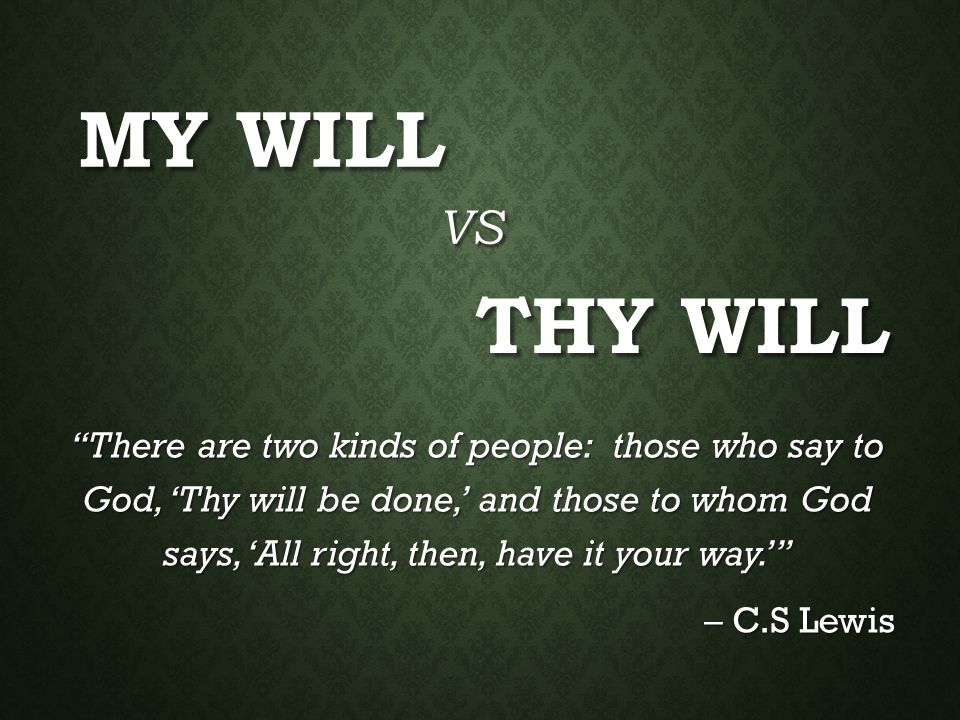 """MY WILL """"There are two kinds of people: those who say to God, 'Thy will be done,' and those to whom God says, 'All right, then, have it your way.'"""" –"""