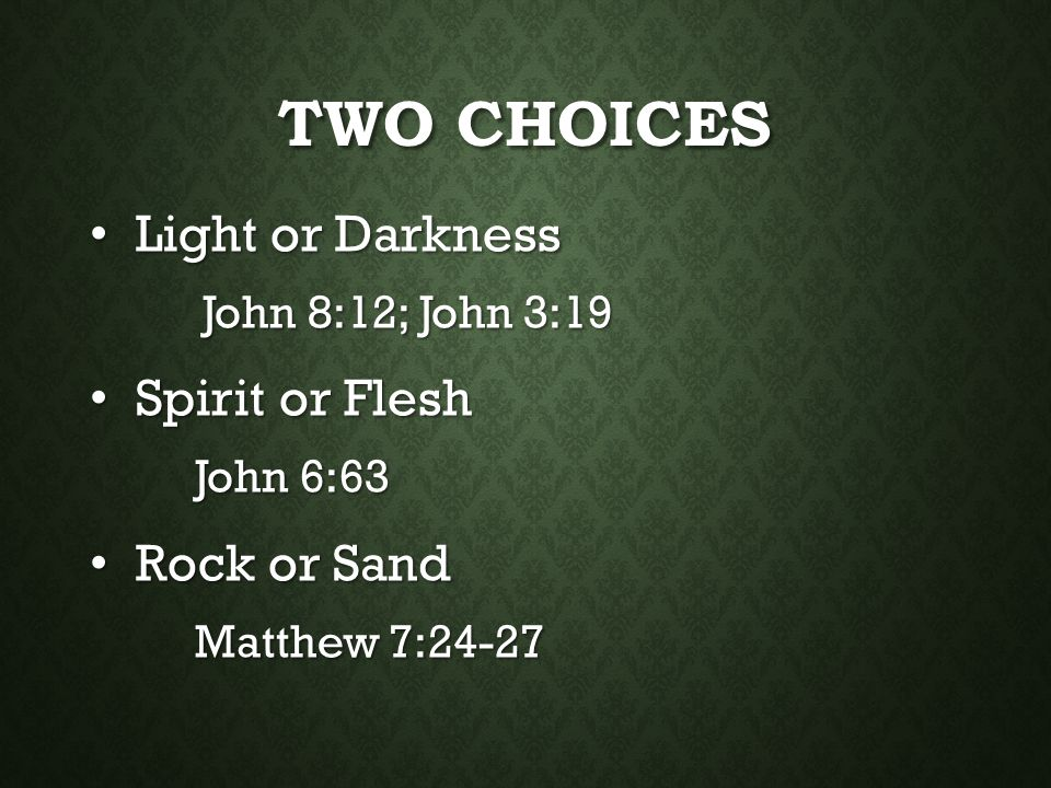 TWO CHOICES Light or Darkness Light or Darkness John 8:12; John 3:19 Spirit or Flesh Spirit or Flesh John 6:63 Rock or Sand Rock or Sand Matthew 7:24-