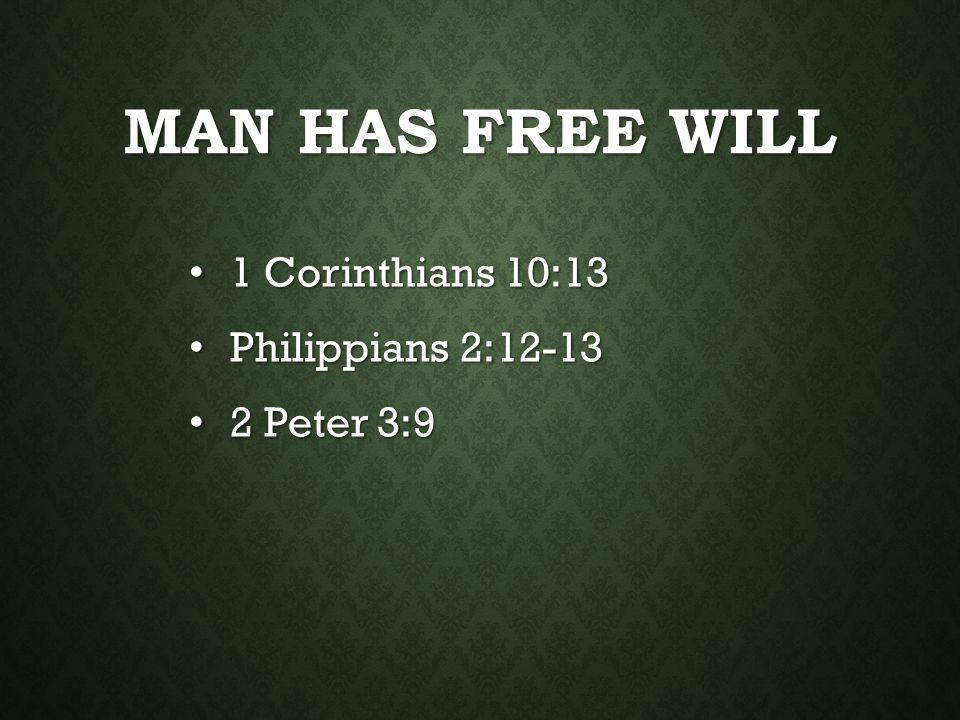 MAN HAS FREE WILL 1 Corinthians 10:13 1 Corinthians 10:13 Philippians 2:12-13 Philippians 2:12-13 2 Peter 3:9 2 Peter 3:9