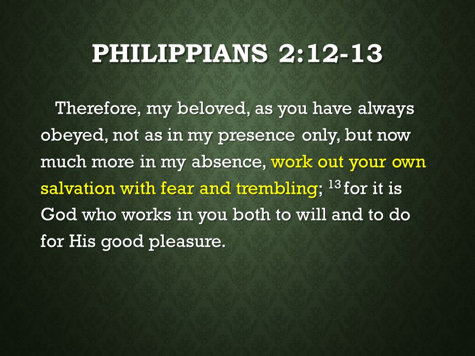 PHILIPPIANS 2:12-13 Therefore, my beloved, as you have always obeyed, not as in my presence only, but now much more in my absence, work out your own s