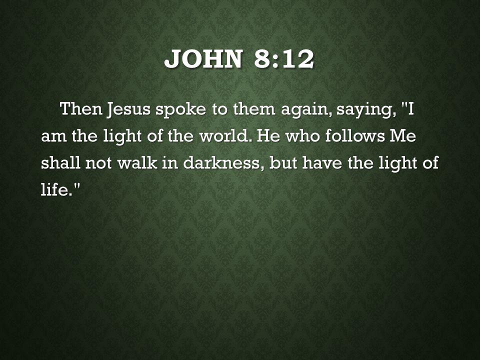 JOHN 8:12 Then Jesus spoke to them again, saying,