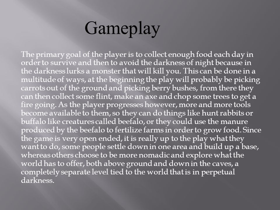 The primary goal of the player is to collect enough food each day in order to survive and then to avoid the darkness of night because in the darkness lurks a monster that will kill you.