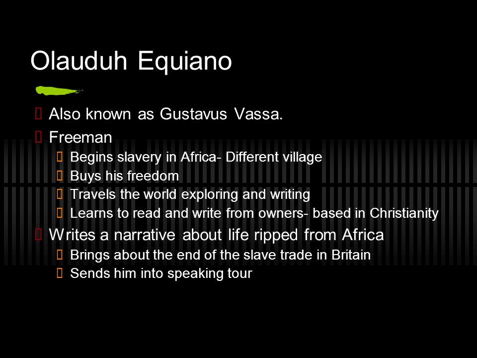Olauduh Equiano ✓ Also known as Gustavus Vassa. ✓ Freeman ✓ Begins slavery in Africa- Different village ✓ Buys his freedom ✓ Travels the world explori