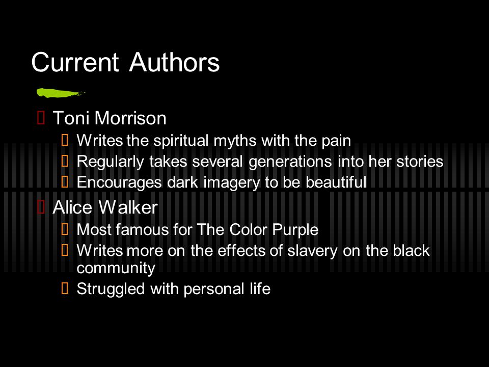 Current Authors ✓ Toni Morrison ✓ Writes the spiritual myths with the pain ✓ Regularly takes several generations into her stories ✓ Encourages dark im
