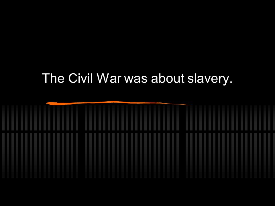 The Civil War was about slavery.