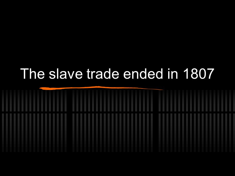 The slave trade ended in 1807