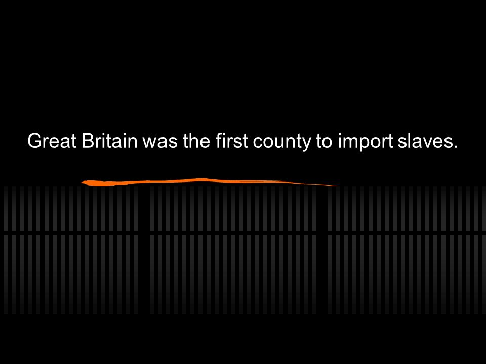 Great Britain was the first county to import slaves.