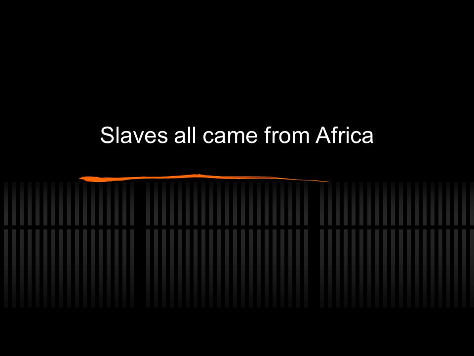 Slaves all came from Africa