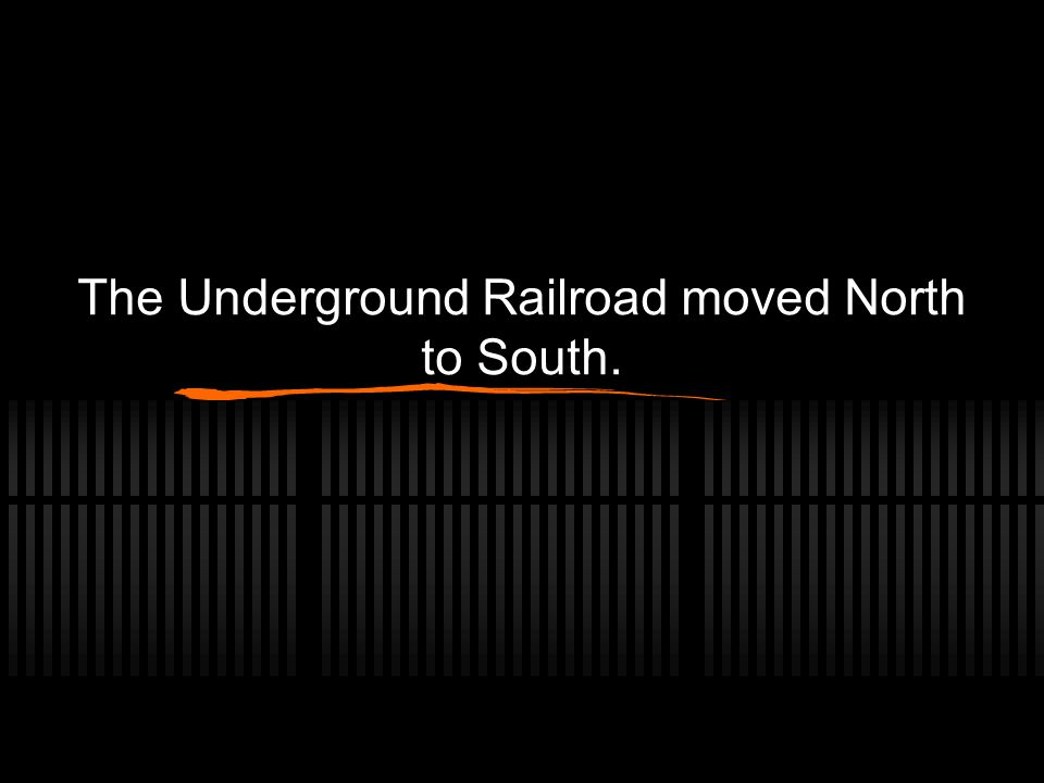The Underground Railroad moved North to South.