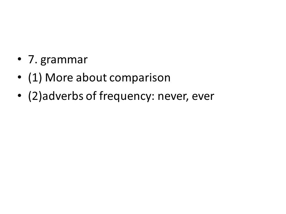 7. grammar (1) More about comparison (2)adverbs of frequency: never, ever