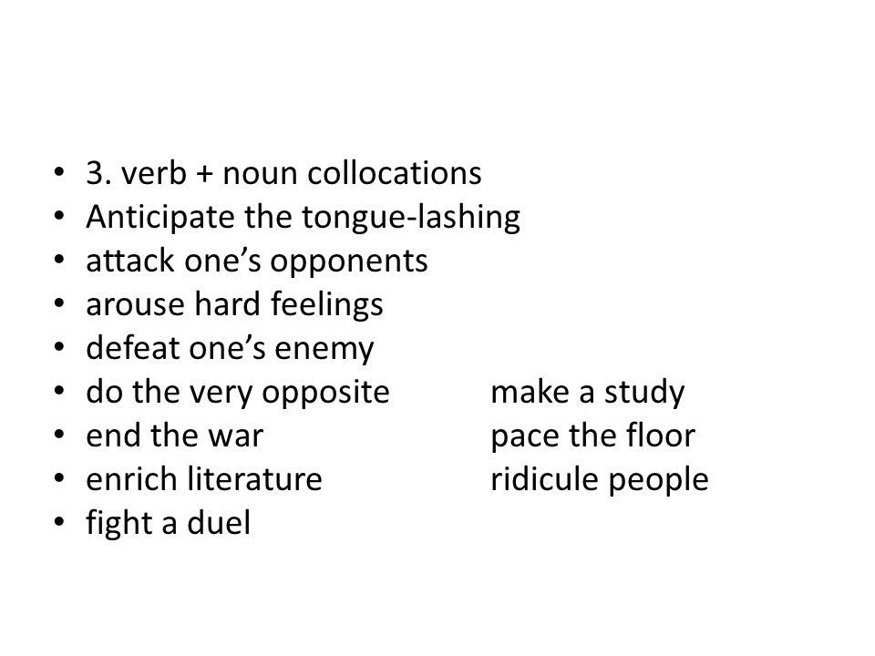 3. verb + noun collocations Anticipate the tongue-lashing attack one's opponents arouse hard feelings defeat one's enemy do the very oppositemake a st