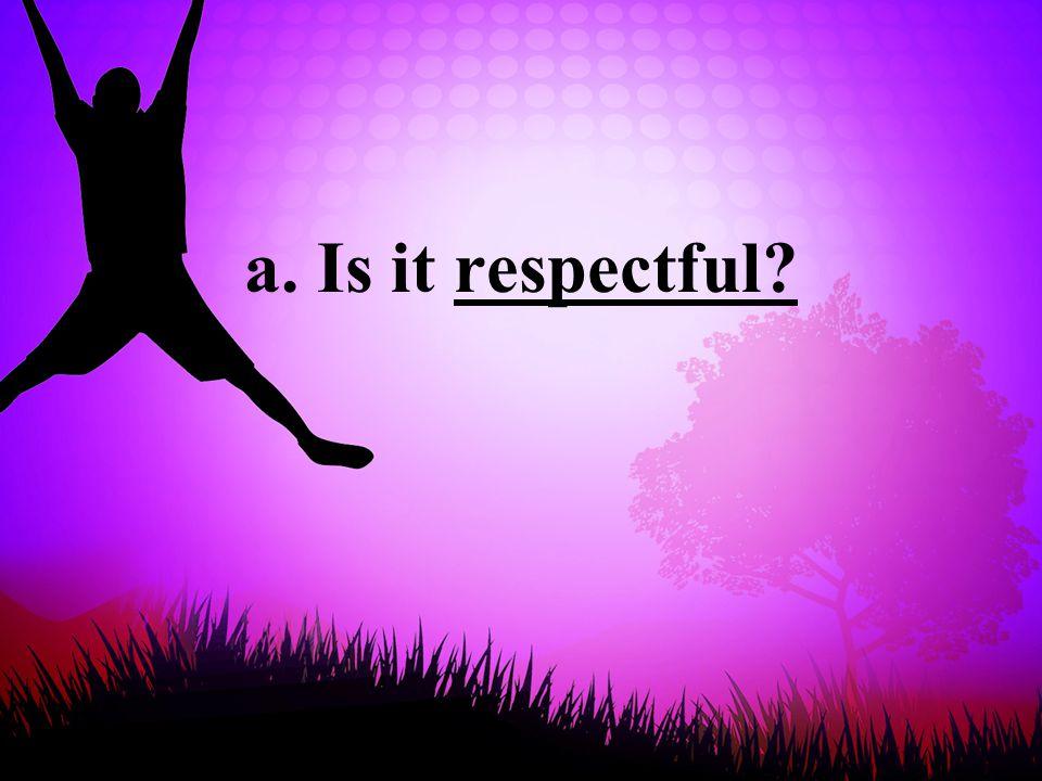 a. Is it respectful
