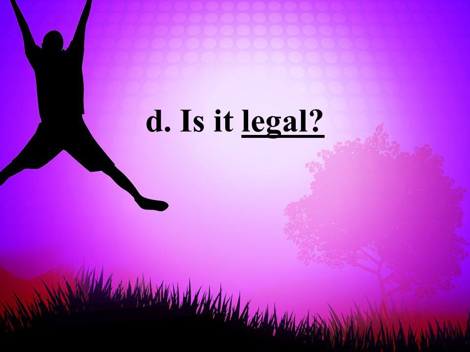 d. Is it legal