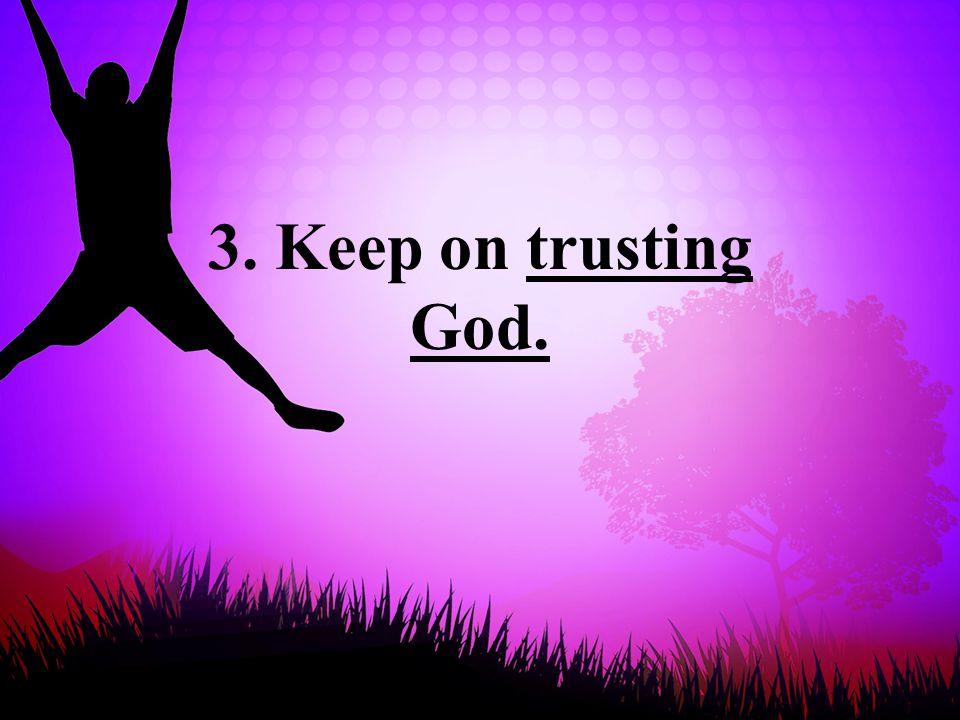 3. Keep on trusting God.