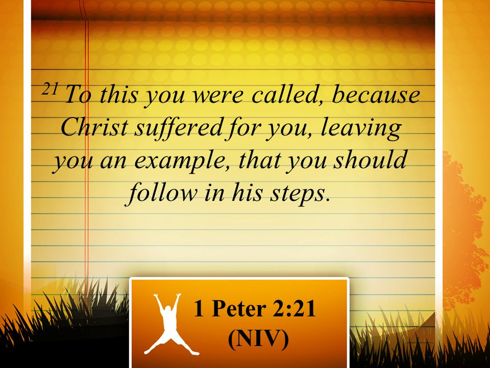 21 To this you were called, because Christ suffered for you, leaving you an example, that you should follow in his steps. 1 Peter 2:21 (NIV)