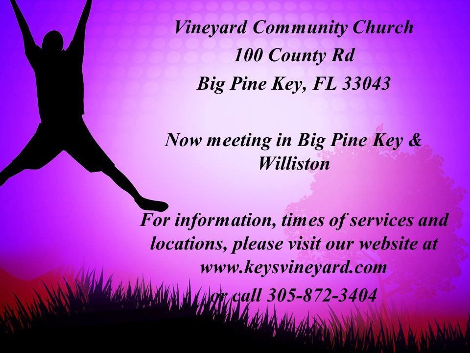 Vineyard Community Church 100 County Rd Big Pine Key, FL 33043 Now meeting in Big Pine Key & Williston For information, times of services and location