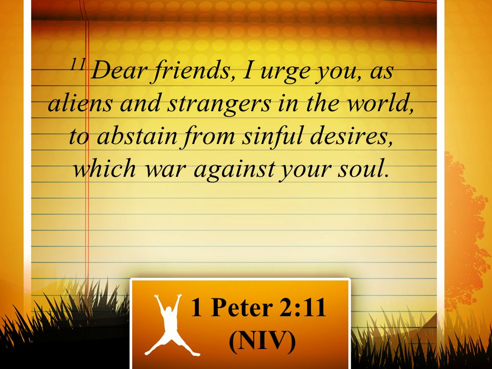 11 Dear friends, I urge you, as aliens and strangers in the world, to abstain from sinful desires, which war against your soul.