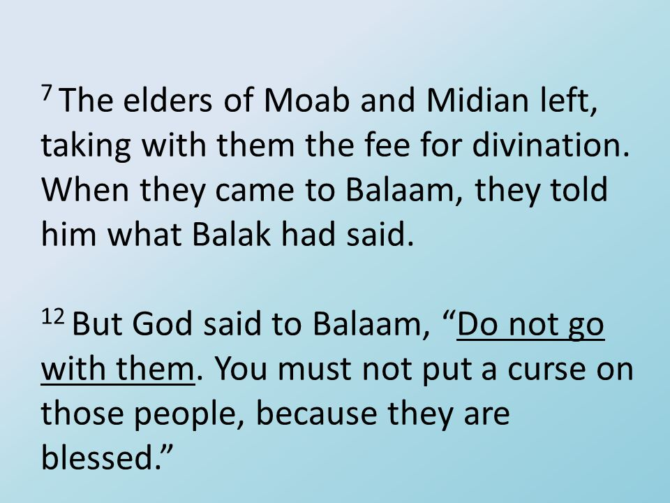 7 The elders of Moab and Midian left, taking with them the fee for divination. When they came to Balaam, they told him what Balak had said. 12 But God