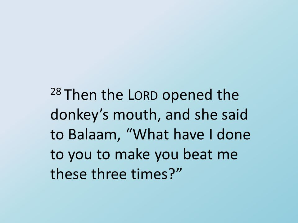 "28 Then the L ORD opened the donkey's mouth, and she said to Balaam, ""What have I done to you to make you beat me these three times?"""