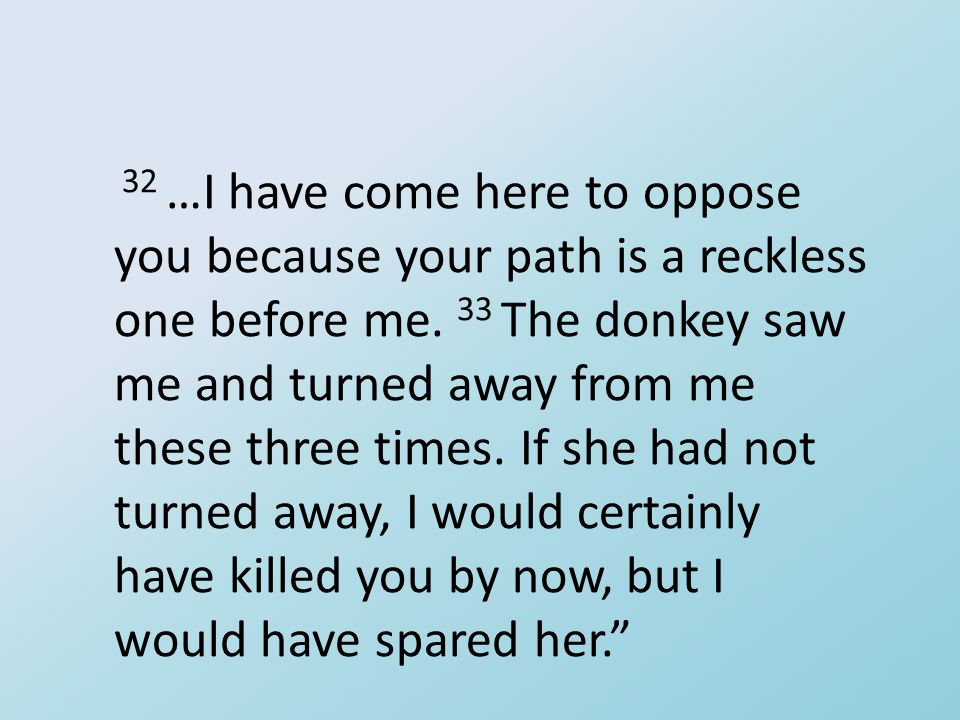 32 …I have come here to oppose you because your path is a reckless one before me. 33 The donkey saw me and turned away from me these three times. If s
