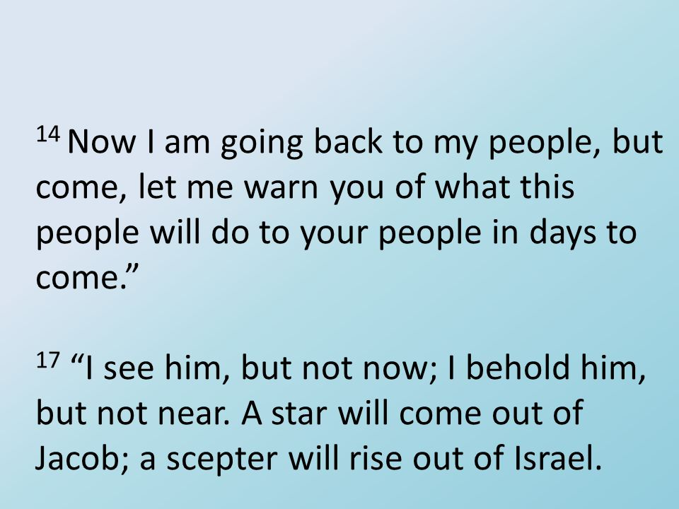 "14 Now I am going back to my people, but come, let me warn you of what this people will do to your people in days to come."" 17 ""I see him, but not now"