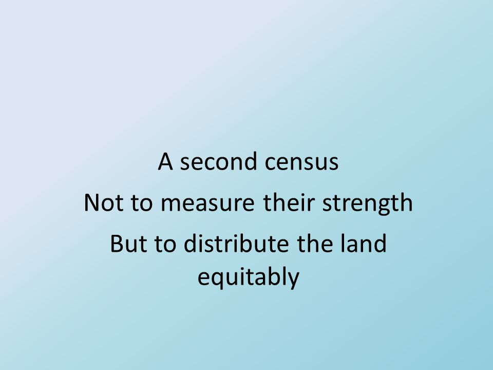 A second census Not to measure their strength But to distribute the land equitably