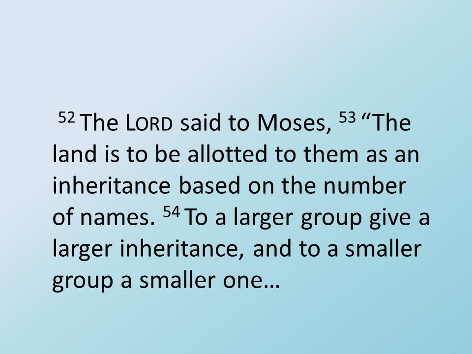"52 The L ORD said to Moses, 53 ""The land is to be allotted to them as an inheritance based on the number of names. 54 To a larger group give a larger"