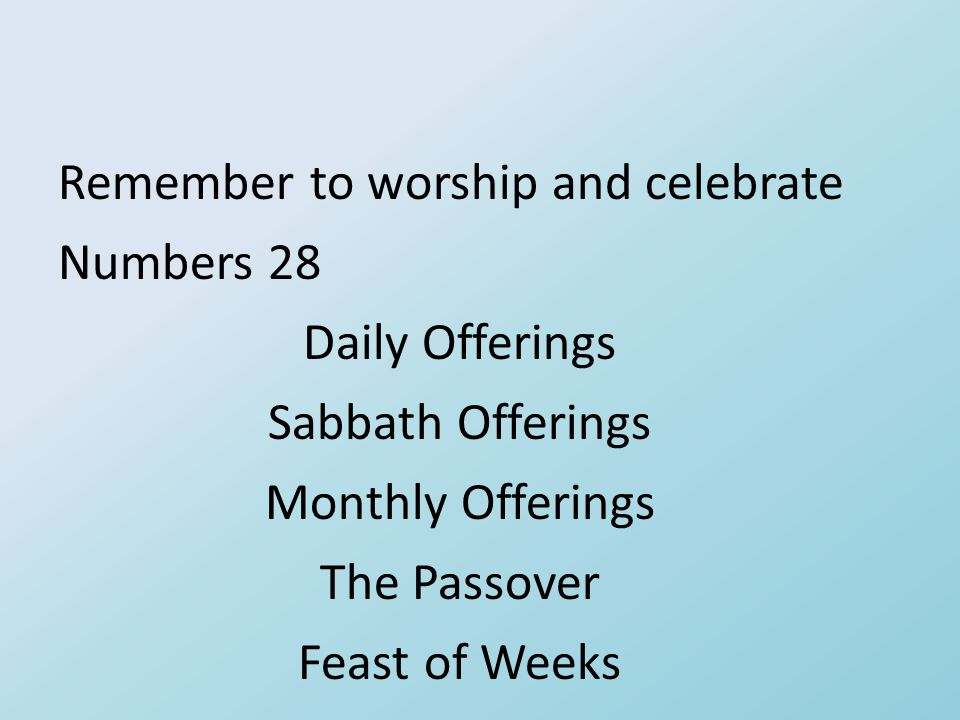 Remember to worship and celebrate Numbers 28 Daily Offerings Sabbath Offerings Monthly Offerings The Passover Feast of Weeks