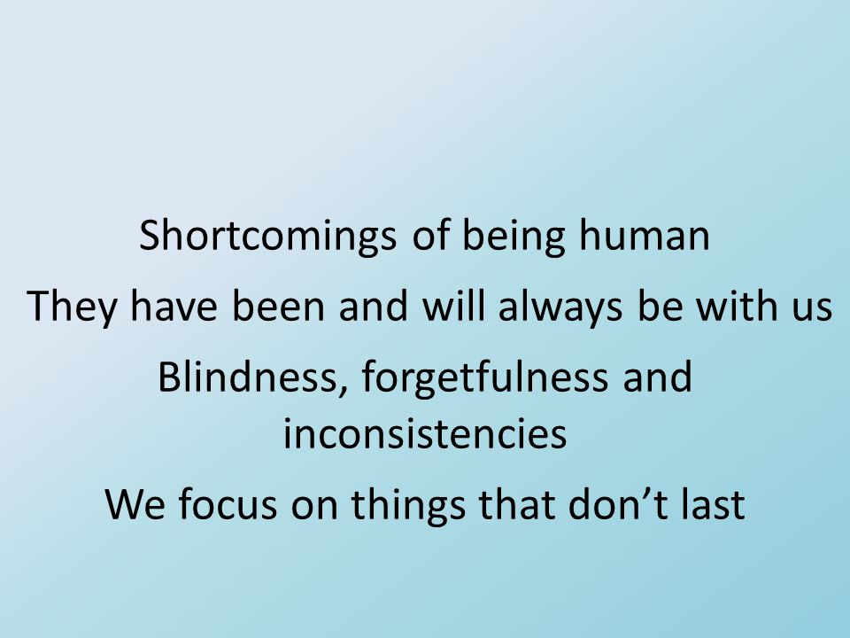 Shortcomings of being human They have been and will always be with us Blindness, forgetfulness and inconsistencies We focus on things that don't last