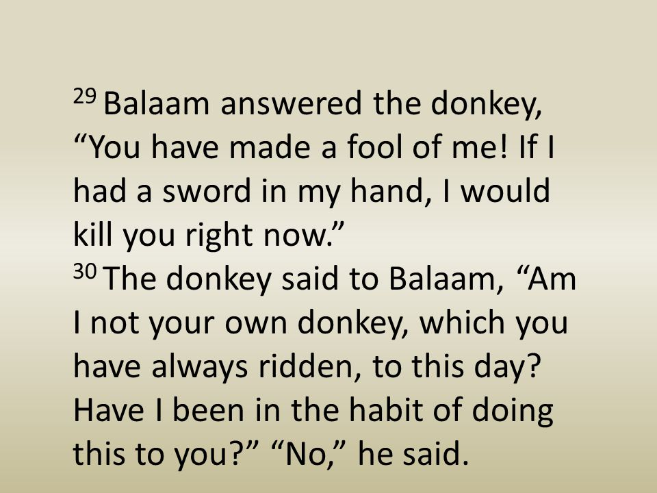 "29 Balaam answered the donkey, ""You have made a fool of me! If I had a sword in my hand, I would kill you right now."" 30 The donkey said to Balaam, ""A"