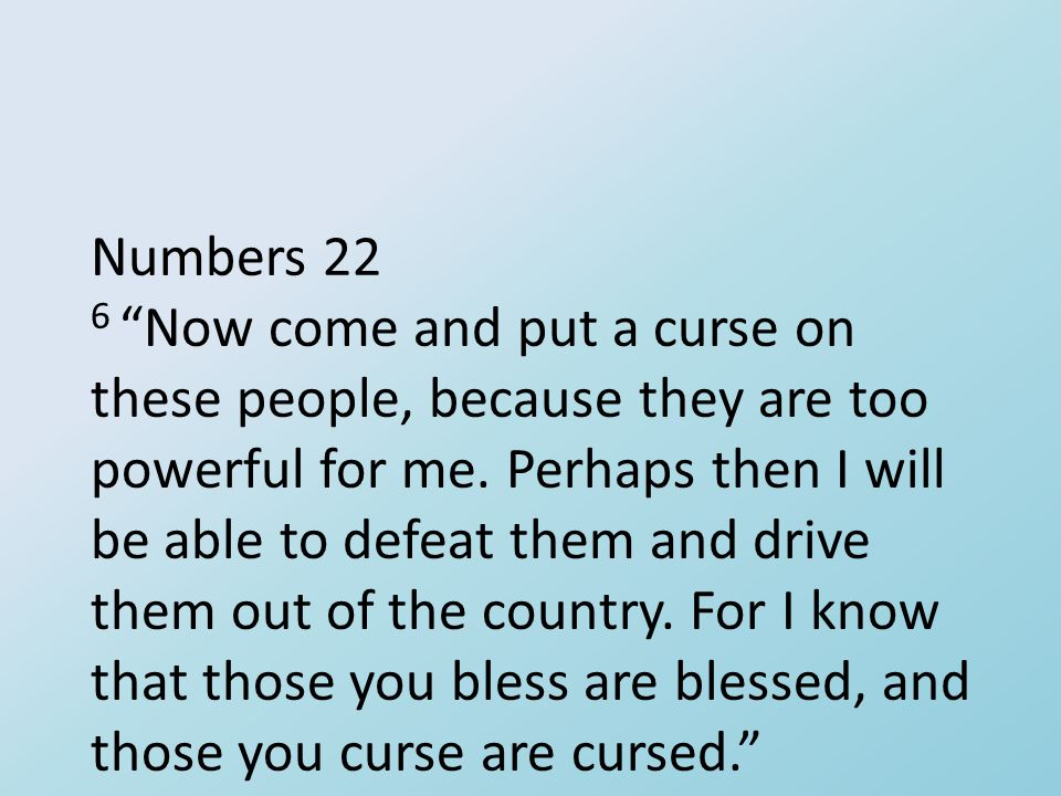 "Numbers 22 6 ""Now come and put a curse on these people, because they are too powerful for me. Perhaps then I will be able to defeat them and drive the"