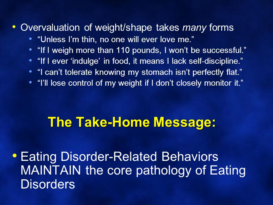The Take-Home Message: Overvaluation of weight/shape takes many forms Unless I'm thin, no one will ever love me. If I weigh more than 110 pounds, I won't be successful. If I ever 'indulge' in food, it means I lack self-discipline. I can't tolerate knowing my stomach isn't perfectly flat. I'll lose control of my weight if I don't closely monitor it. Eating Disorder-Related Behaviors MAINTAIN the core pathology of Eating Disorders