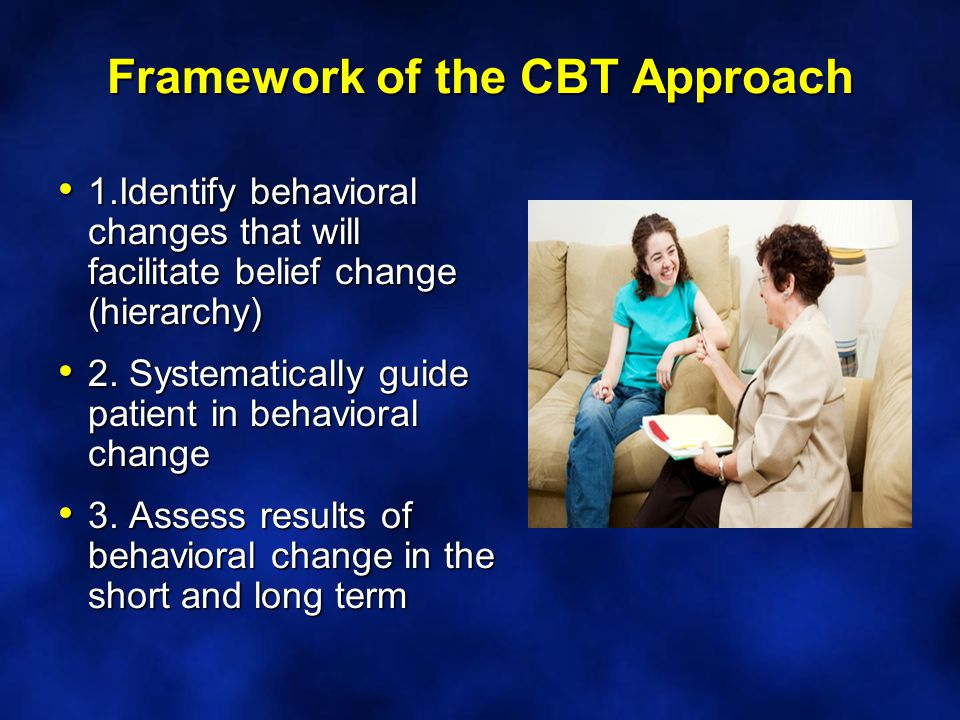 Framework of the CBT Approach 1.Identify behavioral changes that will facilitate belief change (hierarchy) 1.Identify behavioral changes that will facilitate belief change (hierarchy) 2.