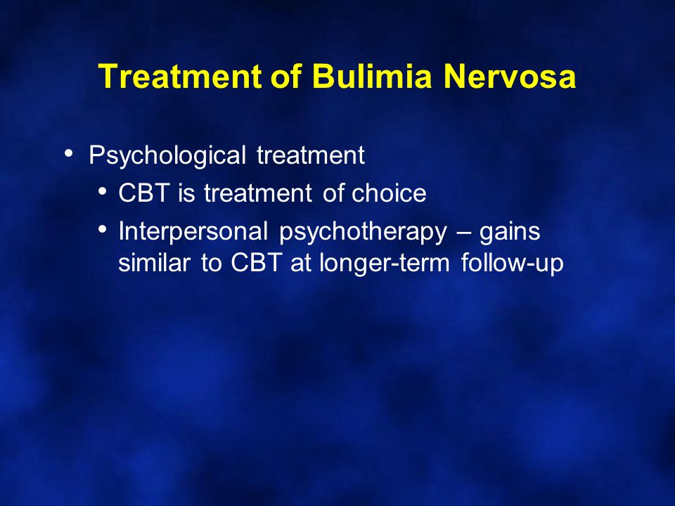 Treatment of Bulimia Nervosa Psychological treatment CBT is treatment of choice Interpersonal psychotherapy – gains similar to CBT at longer-term follow-up