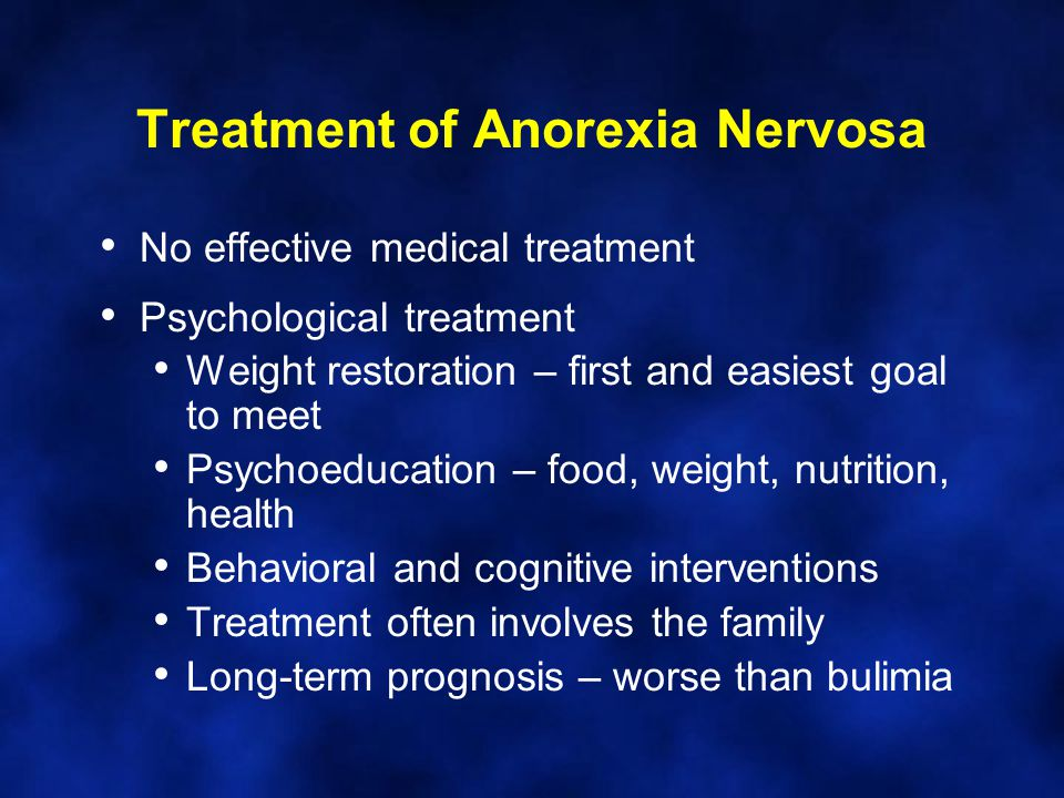 Treatment of Anorexia Nervosa No effective medical treatment Psychological treatment Weight restoration – first and easiest goal to meet Psychoeducation – food, weight, nutrition, health Behavioral and cognitive interventions Treatment often involves the family Long-term prognosis – worse than bulimia