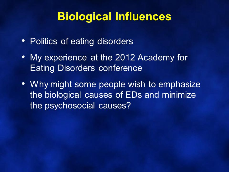 Biological Influences Politics of eating disorders My experience at the 2012 Academy for Eating Disorders conference Why might some people wish to emphasize the biological causes of EDs and minimize the psychosocial causes?