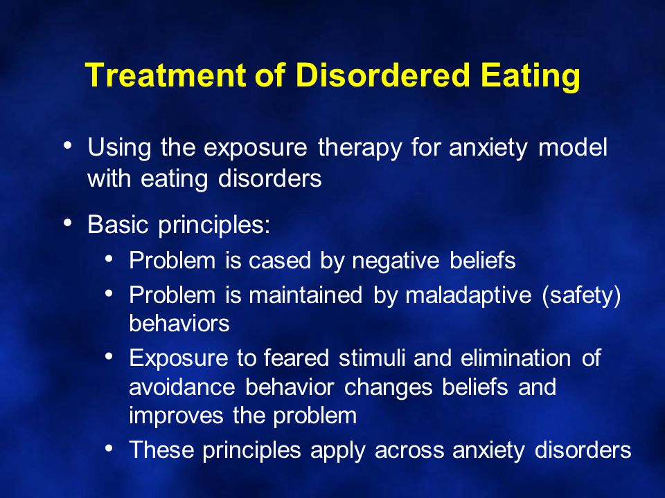 Treatment of Disordered Eating Using the exposure therapy for anxiety model with eating disorders Basic principles: Problem is cased by negative beliefs Problem is maintained by maladaptive (safety) behaviors Exposure to feared stimuli and elimination of avoidance behavior changes beliefs and improves the problem These principles apply across anxiety disorders