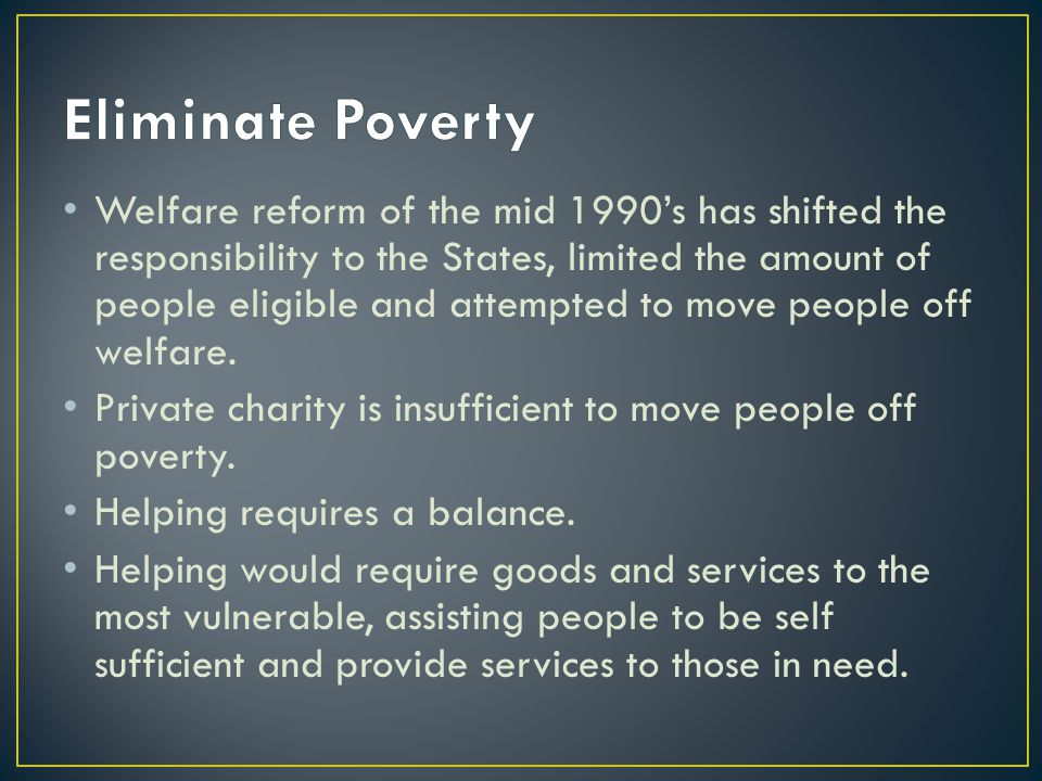 Welfare reform of the mid 1990's has shifted the responsibility to the States, limited the amount of people eligible and attempted to move people off welfare.