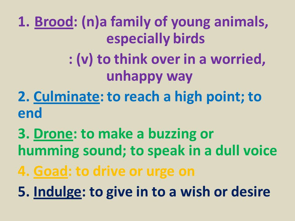 1.Brood: (n)a family of young animals, especially birds : (v) to think over in a worried, unhappy way 2.