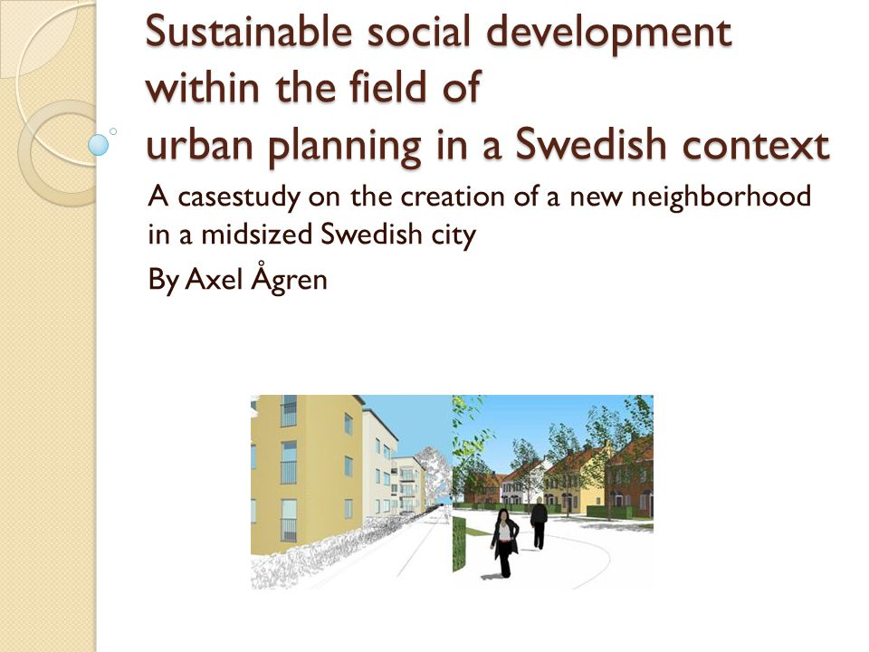 Sustainable social development within the field of urban planning in a Swedish context A casestudy on the creation of a new neighborhood in a midsized Swedish city By Axel Ågren